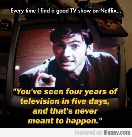 Every Time I Find A Good Tv Show On Netflix...