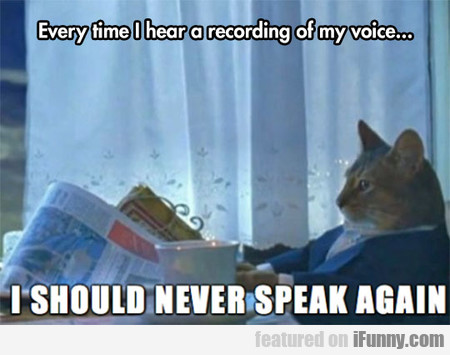 Every Time When I Hear A Recording Of My Voice