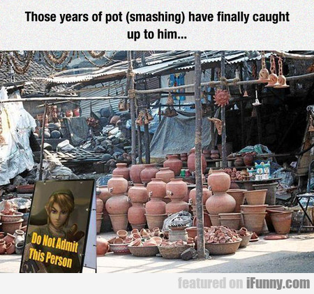 Those Years Of Pot (smashing) Have Finally Caught