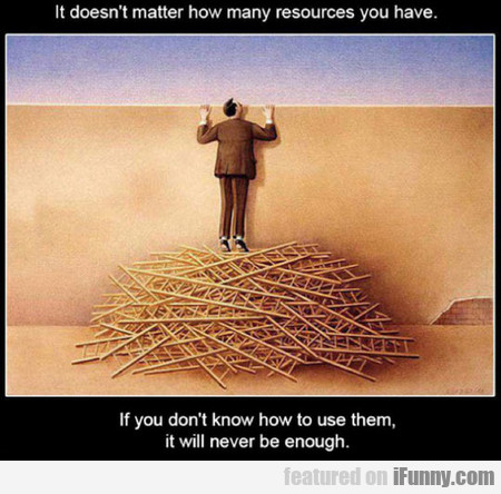 It Doesn't Matter How Many Resources You Have If..