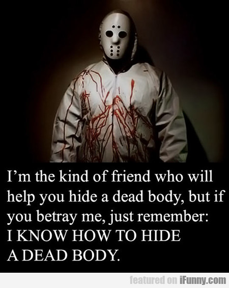 I'm the kind of friend who will help you