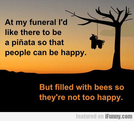 At My Funeral I'd Like There To Be A Pinata