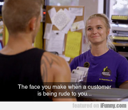 The Face You Make When A Customer