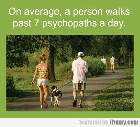 On Average, A Person Walks Past 7 Psychopaths