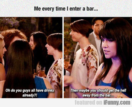 Me Every Time I Enter A Bar...