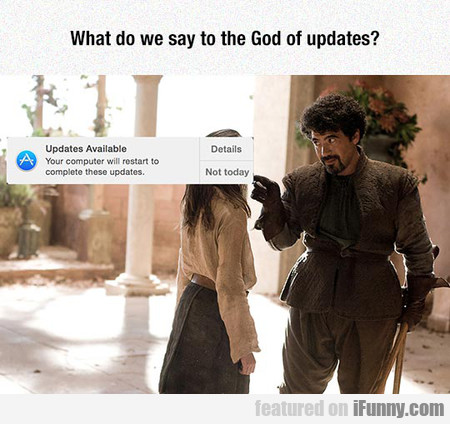 What Do We Say To The God Of Updates?