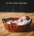 So, I Had A Newborn Shoot Today...