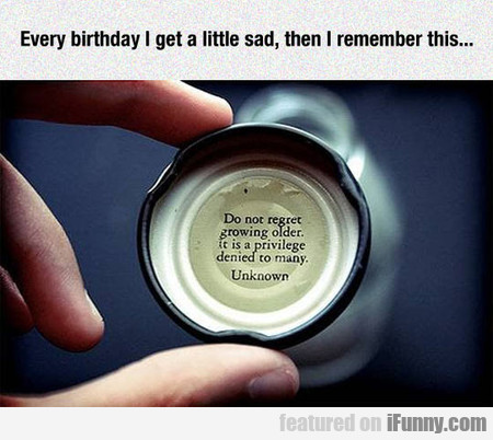 Every Birthday I Get A Little Sad
