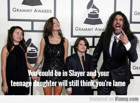 You Could Be In Slayer And Your Teenage Daughter..