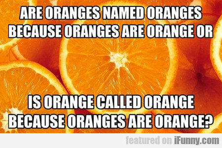 So What Came First In The Orange Conundrum?