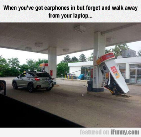 When you've got earphones in but forget and walk a