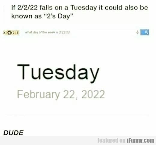 If 2/22/2222 Falls On A Tuesday It Could Also Be..