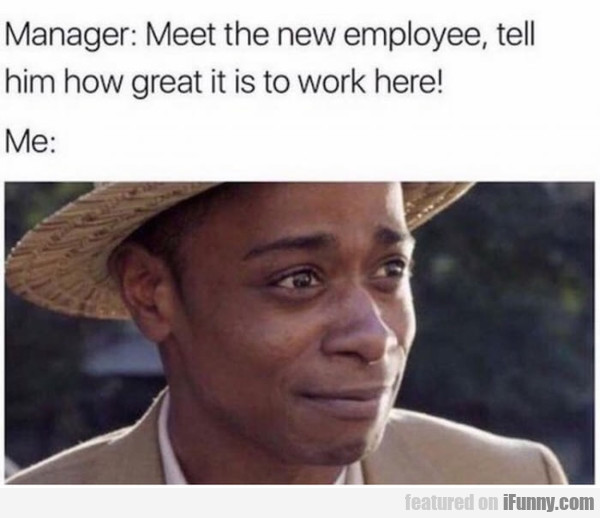 Meet The New Employee, Tell Him How Great...