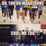 Oh, You Do Marathons... Cool, Me Too