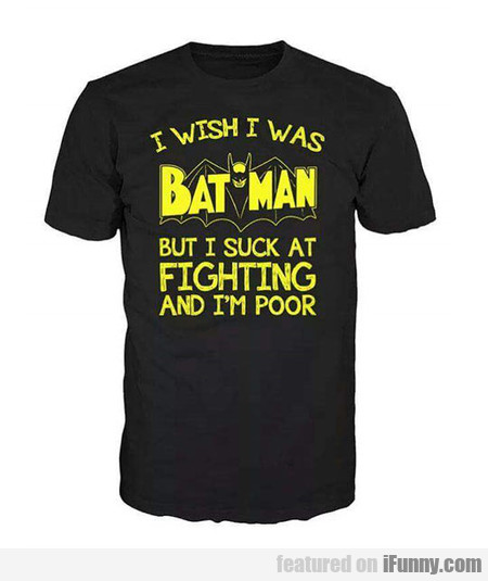 I Wish I Was Batman But I Suck At Fighting...