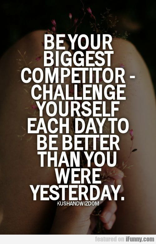 Be Your Biggest Competitor - Challenge Yourself..