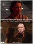 Obi-wan Told Me Terrible Things. He Said You...