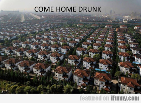 Come Home Drunk...