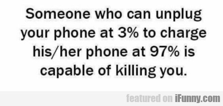 Someone Who Can Unplug Your Phone At 3% To...