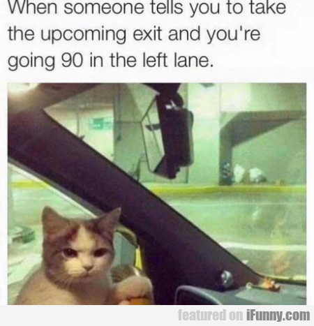 When Someone Tells You To Take The Upcoming Exit..