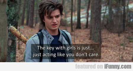 The Key With Girls Is Act Like You Just Don't Care