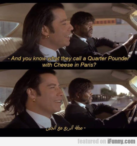 And You Know What They Call A Quarter Pounder...