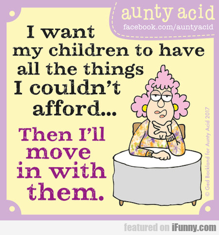I Want My Children To Have All The Things I...