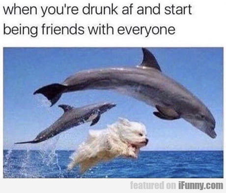 When You're Drunk Af And Start Being Friends...