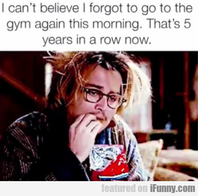 I can't believe I forgot to go to the gym again...
