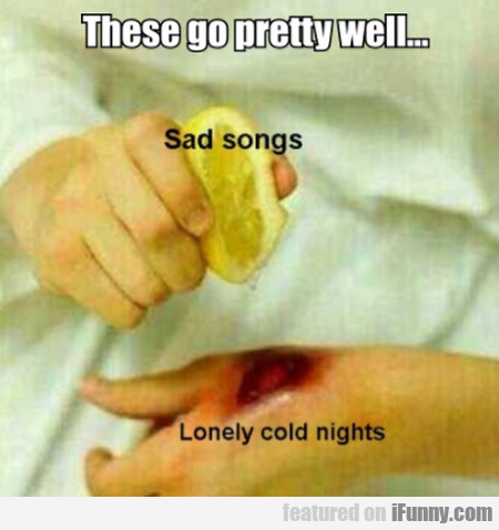 These go pretty well - Sad songs - Lonely...