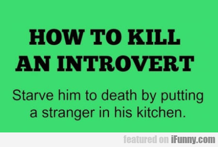 How To Kill An Introvert - Starve Him To Death...