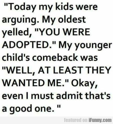 Today my kids were arguing. My oldest yelled...