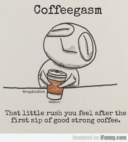 Coffeegasm - That Little Rush You Feel After The..