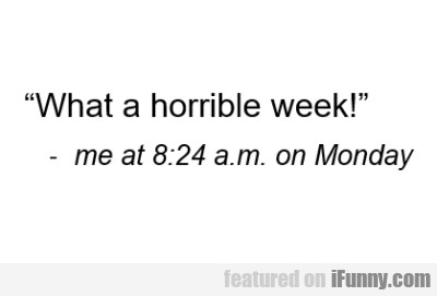 """"""" What a horrible week! """" - me at 8 24 a.m..."""