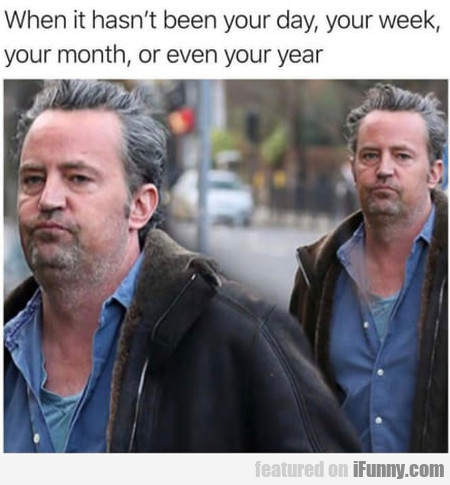 When It Hasn't Been Your Day, Your Week...