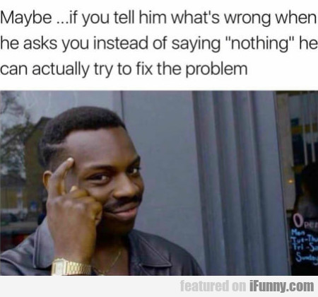 Maybe.. If You Tell Him What's Wrong When He...