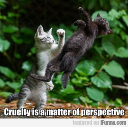 Cruelty is a matter of perspective