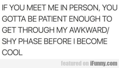 If you meet me in person you gotta be patient...