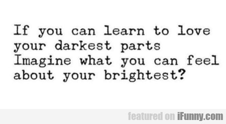 If You Can Learn To Love Your Darkest Parts...