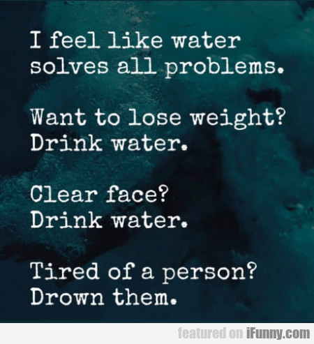 I Feel Like Water Solves All Problems