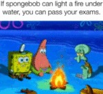 If Spongebob Can Light A Fire Under Water You...