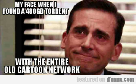 My face when I found a 480gb torrent with the...
