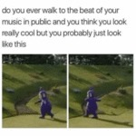Do You Ever Walk To The Beat Of Your Music In...
