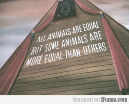 All Animals Are Equal But Some Animals Are More...