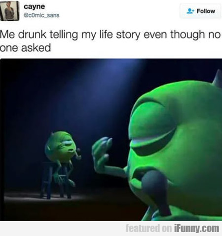 Me drunk telling my life story even though no...