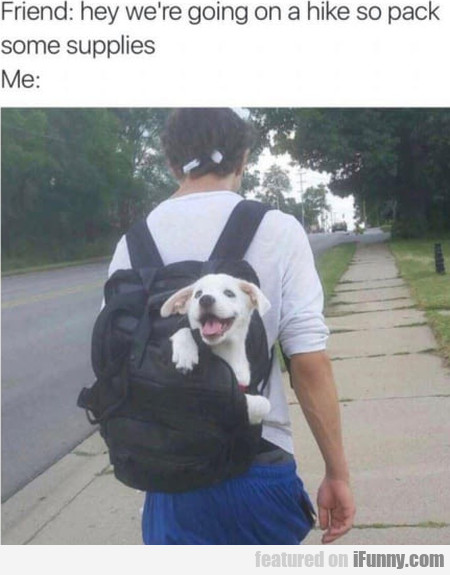 Friend - Hey We're Going On A Hike So Pack...