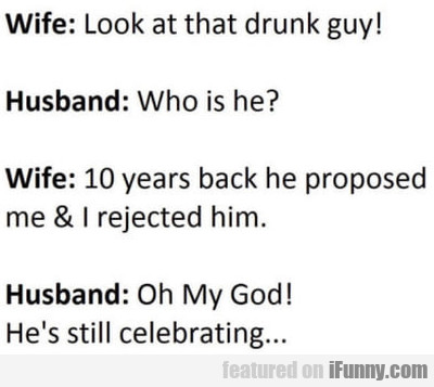 Wife: - Look at that drunk guy - Husband...