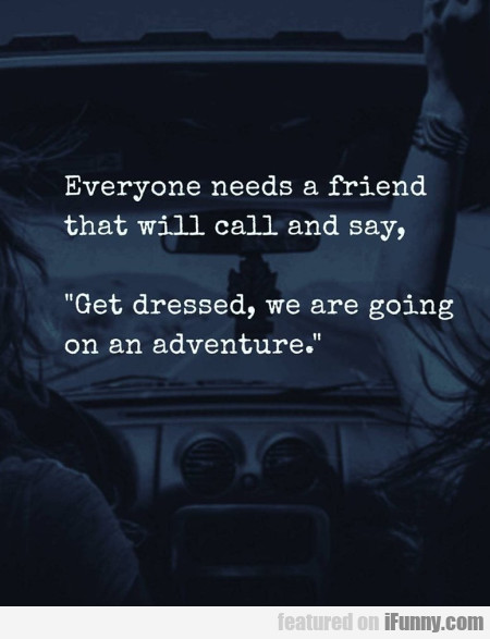 Everyone Needs A Friend That Will Call And Say...