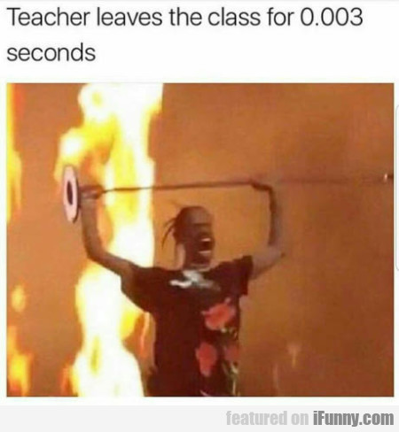 Teacher leaves the class for 0.003 seconds...