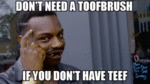 Don't Need A Toofbrush If You Don't Have...